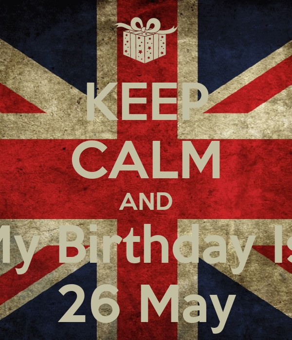 KEEP CALM AND My Birthday Is  26 May