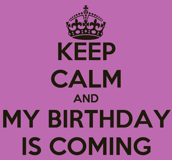 KEEP CALM AND MY BIRTHDAY IS COMING