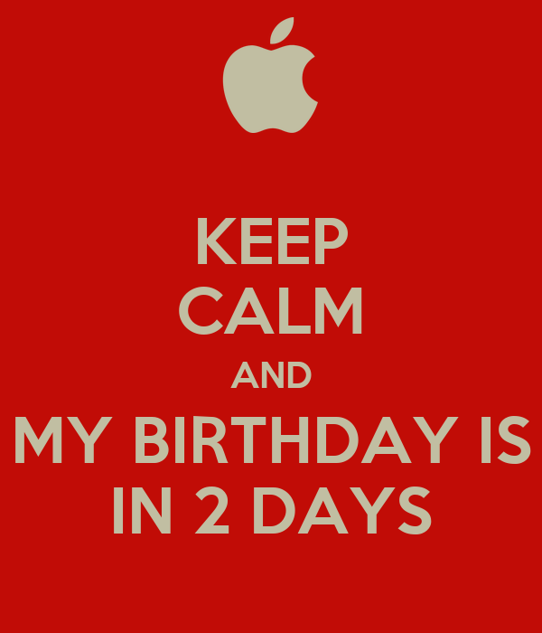 KEEP CALM AND MY BIRTHDAY IS IN 2 DAYS