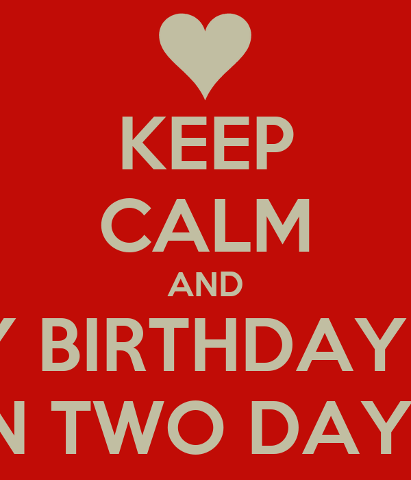 KEEP CALM AND MY BIRTHDAY IS  IN TWO DAYS