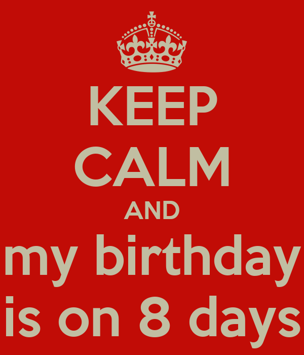 KEEP CALM AND my birthday is on 8 days