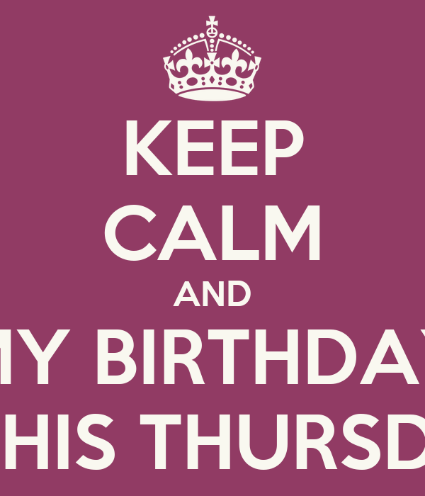 KEEP CALM AND MY BIRTHDAY IS THIS THURSDAY