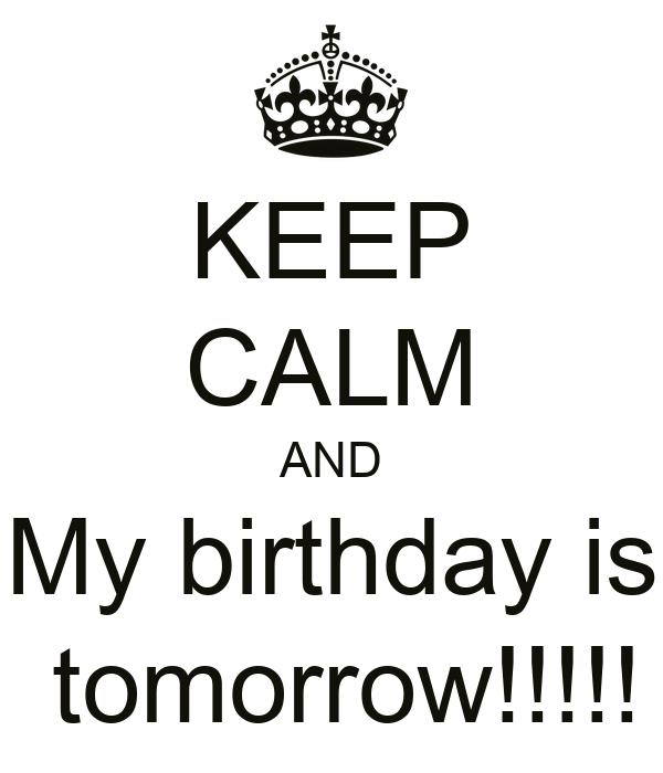 KEEP CALM AND My birthday is  tomorrow!!!!!