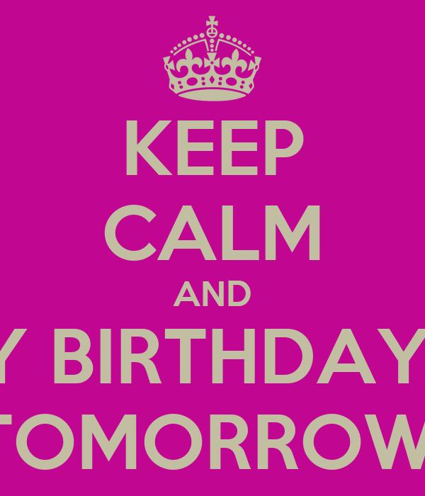 KEEP CALM AND MY BIRTHDAY IS TOMORROW!
