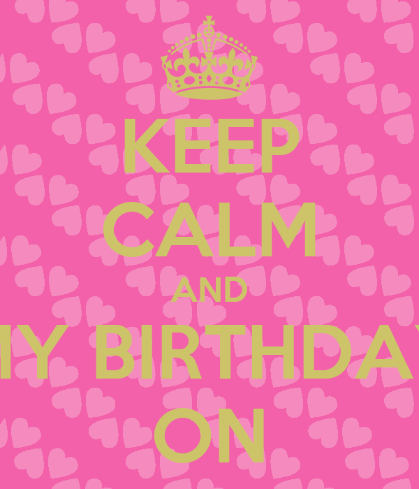 KEEP CALM AND MY BIRTHDAY ON