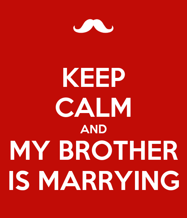KEEP CALM AND MY BROTHER IS MARRYING