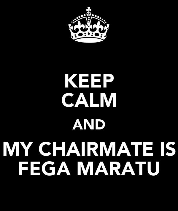 KEEP CALM AND MY CHAIRMATE IS FEGA MARATU