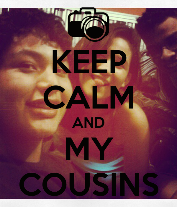 KEEP CALM AND MY COUSINS