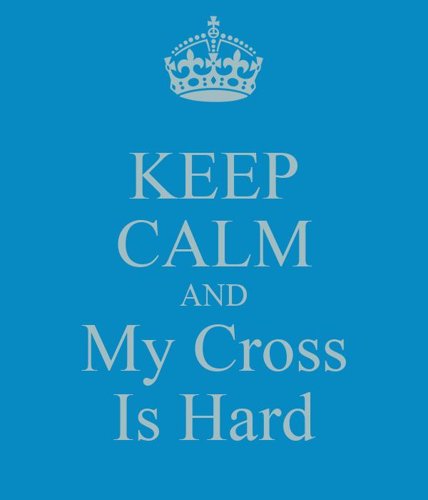 KEEP CALM AND My Cross Is Hard