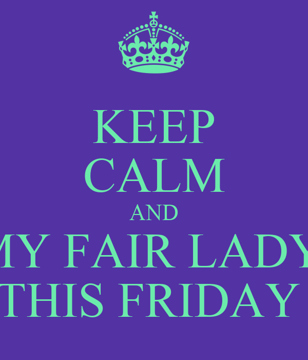 KEEP CALM AND MY FAIR LADY  THIS FRIDAY