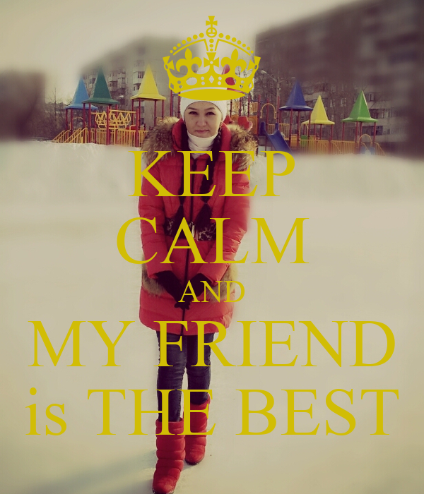 KEEP CALM AND MY FRIEND is THE BEST