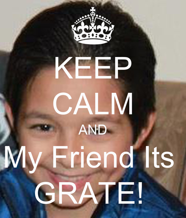 KEEP CALM AND My Friend Its  GRATE!