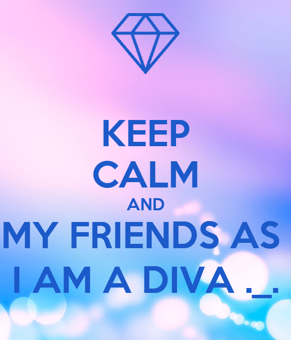 KEEP CALM AND MY FRIENDS AS  I AM A DIVA ._.