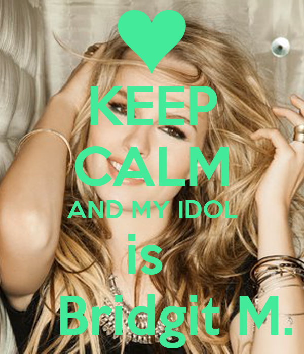 KEEP CALM AND MY IDOL is     Bridgit M.