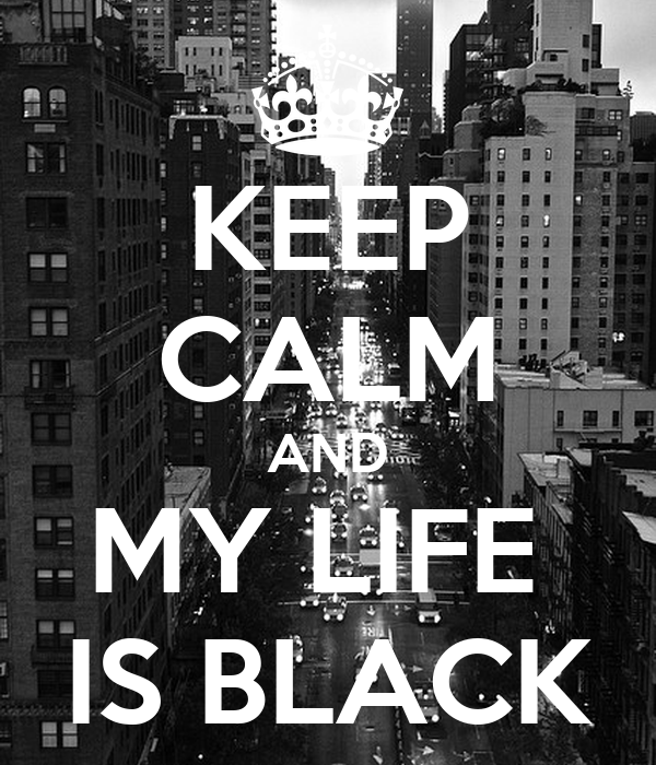 KEEP CALM AND MY LIFE  IS BLACK