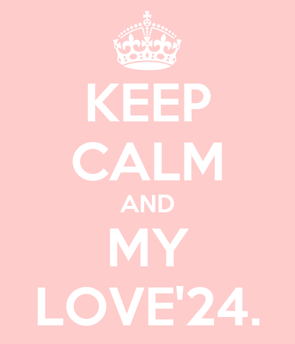 KEEP CALM AND MY LOVE'24.