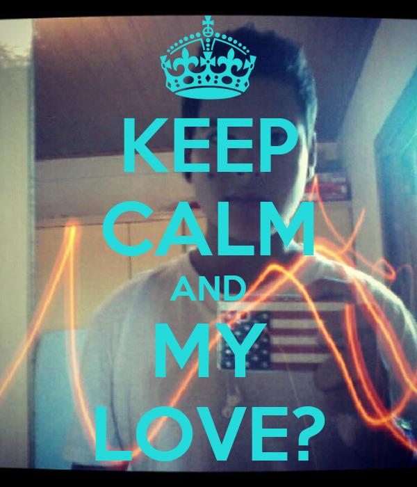 KEEP CALM AND MY LOVE?