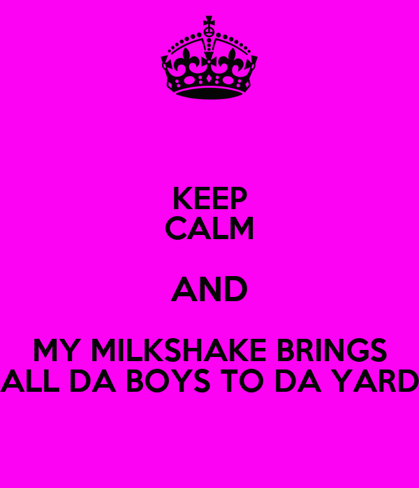 KEEP CALM AND MY MILKSHAKE BRINGS ALL DA BOYS TO DA YARD