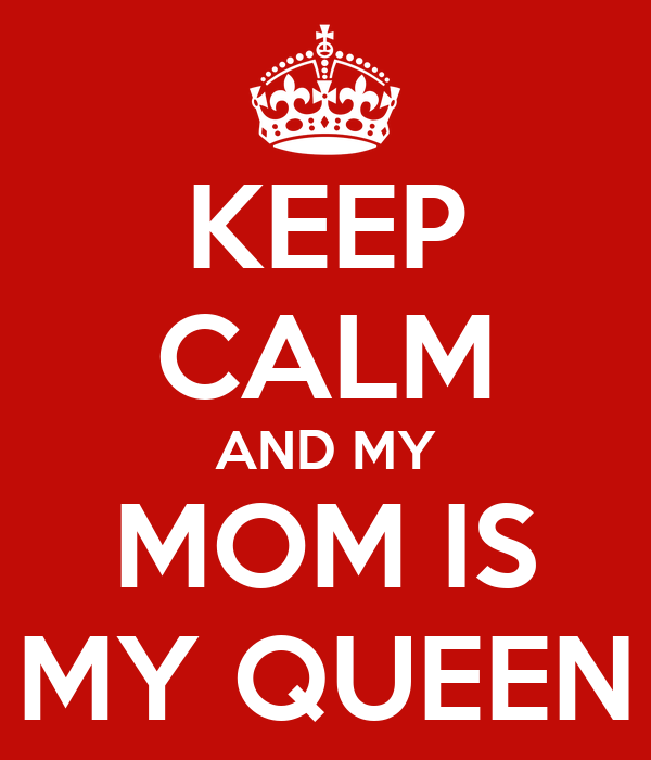 KEEP CALM AND MY MOM IS MY QUEEN