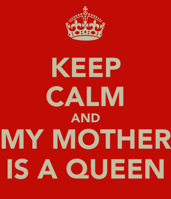 KEEP CALM AND MY MOTHER IS A QUEEN