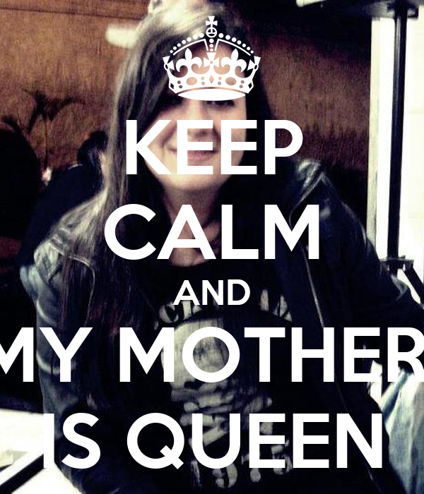 KEEP CALM AND MY MOTHER  IS QUEEN