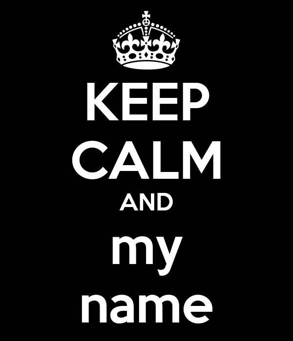 KEEP CALM AND my name