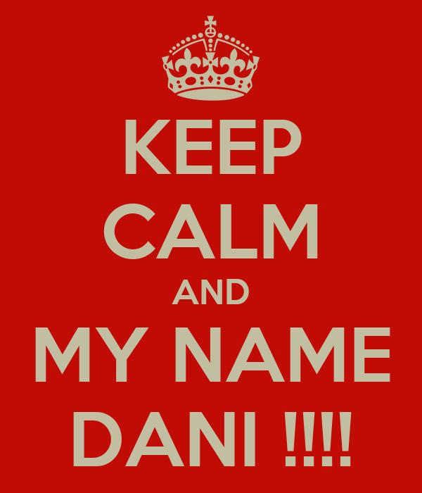 KEEP CALM AND MY NAME DANI !!!!
