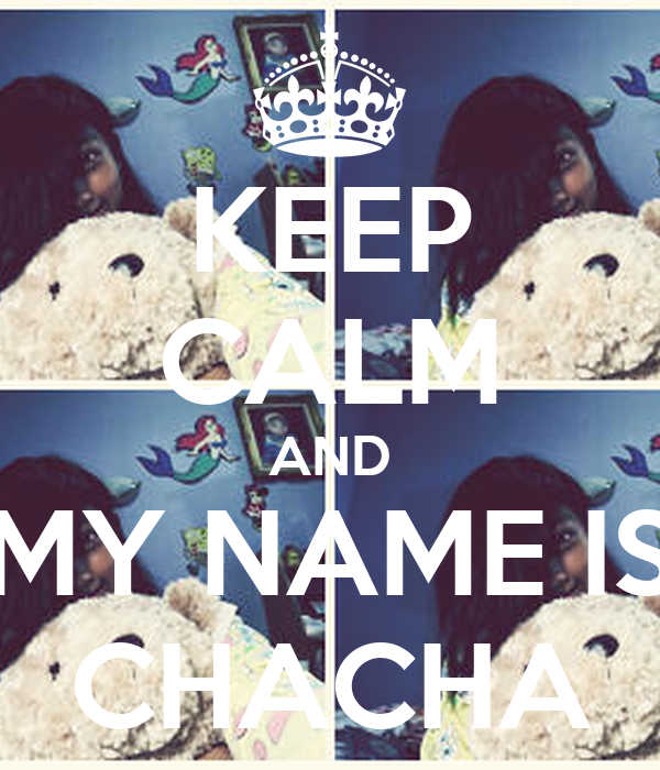 KEEP CALM AND MY NAME IS CHACHA