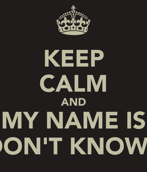 KEEP CALM AND MY NAME IS DON'T KNOW..