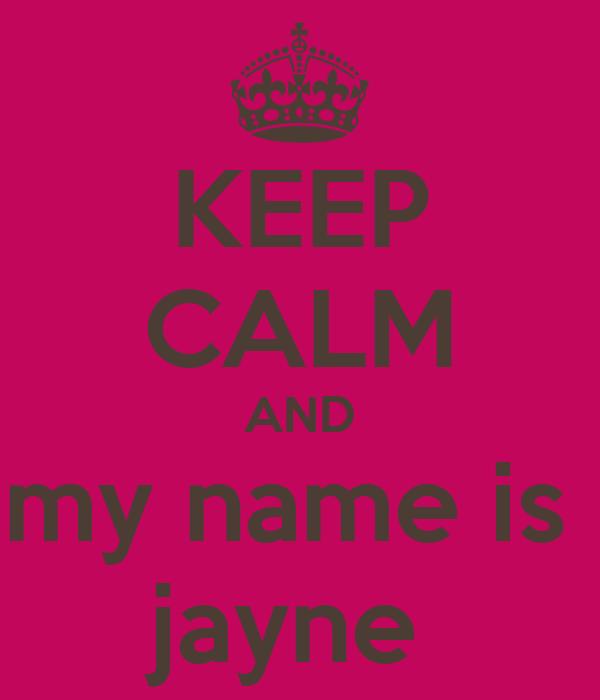 KEEP CALM AND my name is  jayne