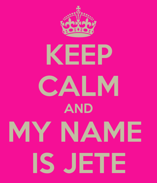 KEEP CALM AND MY NAME  IS JETE