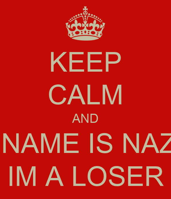 KEEP CALM AND MY NAME IS NAZLIN IM A LOSER