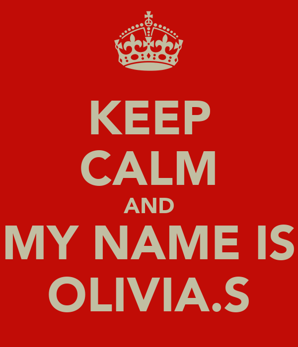KEEP CALM AND MY NAME IS OLIVIA.S