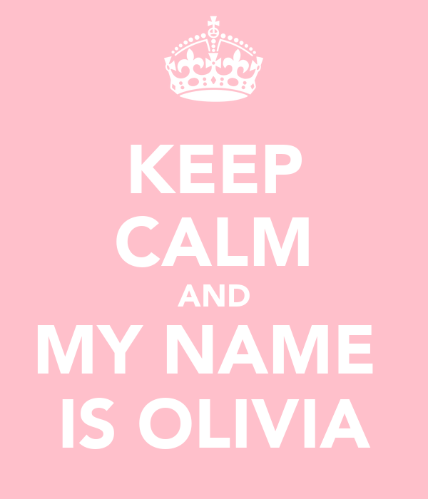 KEEP CALM AND MY NAME  IS OLIVIA