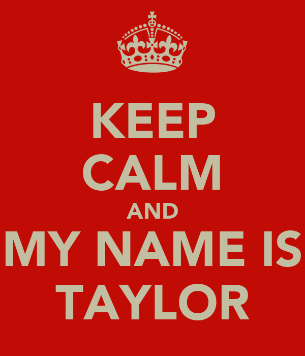 KEEP CALM AND MY NAME IS TAYLOR