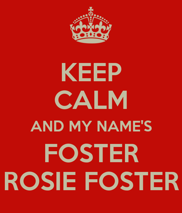 KEEP CALM AND MY NAME'S FOSTER ROSIE FOSTER