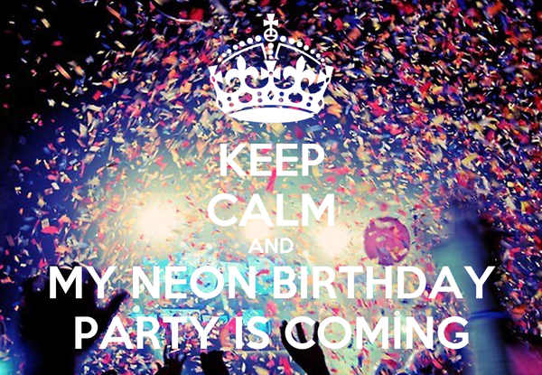 KEEP CALM AND MY NEON BIRTHDAY PARTY IS COMING