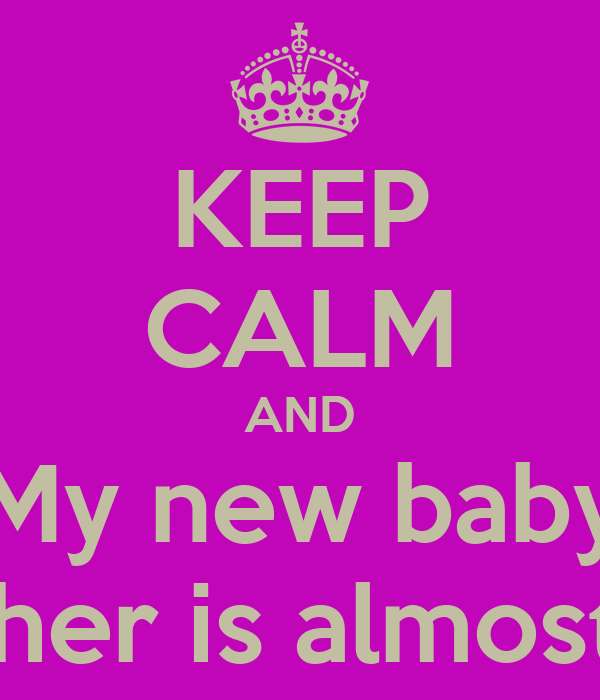 KEEP CALM AND My new baby Brother is almost her
