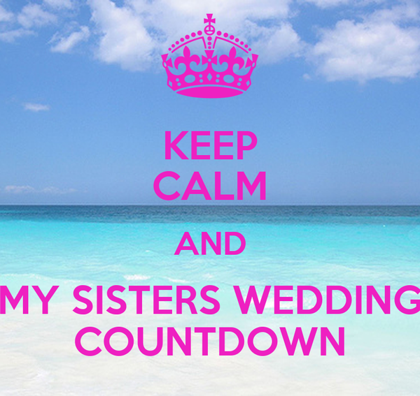KEEP CALM AND MY SISTERS WEDDING COUNTDOWN