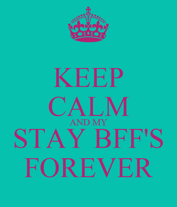 KEEP CALM AND MY STAY BFF'S FOREVER