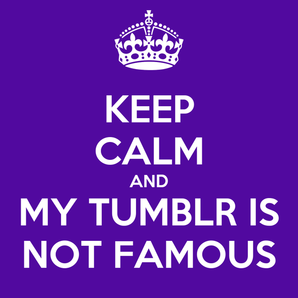KEEP CALM AND MY TUMBLR IS NOT FAMOUS