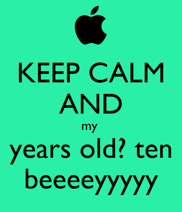 KEEP CALM AND my  years old? ten beeeeyyyyy