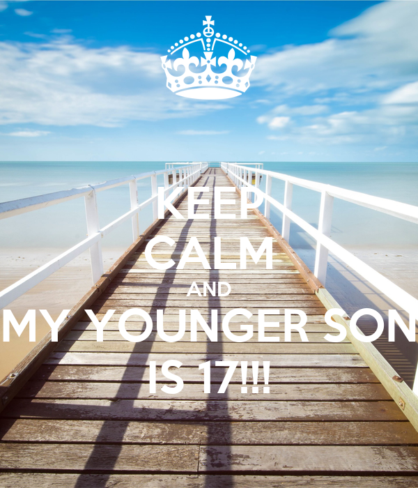 KEEP CALM AND MY YOUNGER SON IS 17!!!