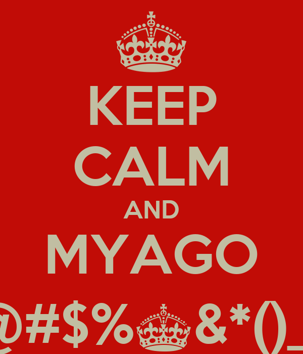 KEEP CALM AND MYAGO !@#$%^&*()_+