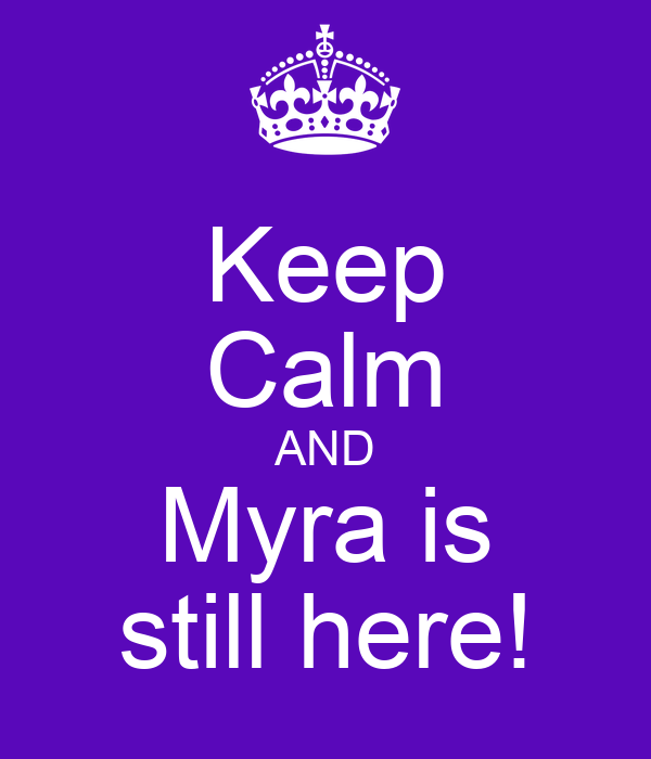 Keep Calm AND Myra is still here!