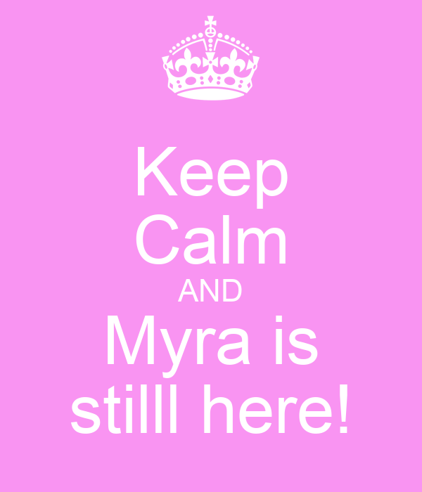Keep Calm AND Myra is stilll here!