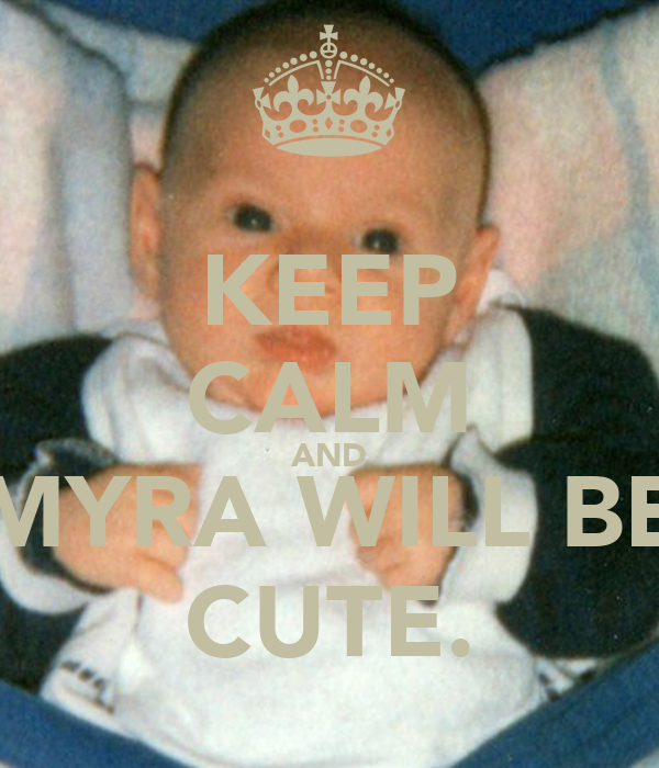 KEEP CALM AND MYRA WILL BE CUTE.