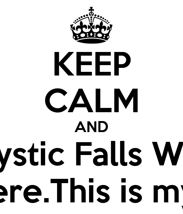KEEP CALM AND Mystic Falls Was born here.This is my home