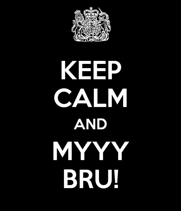 KEEP CALM AND MYYY BRU!