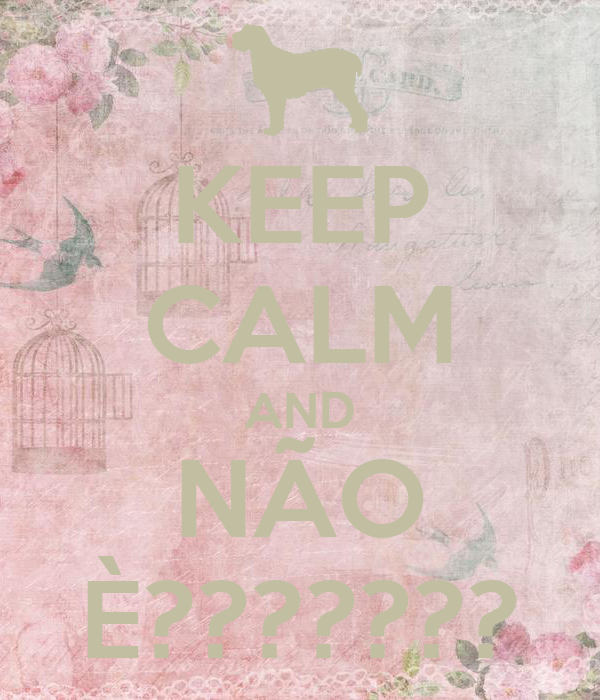 KEEP CALM AND NÃO È???????
